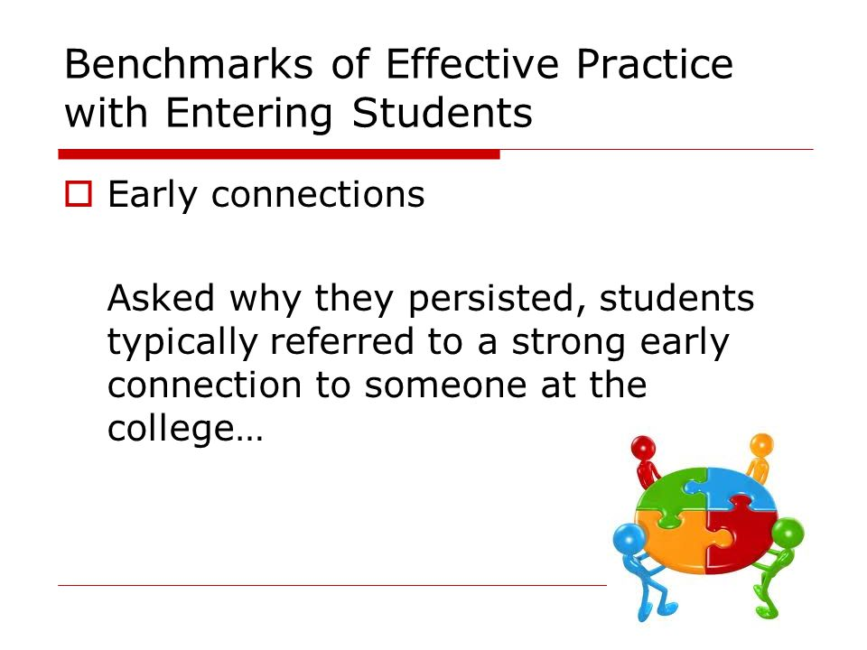Benchmarks of Effective Practice with Entering Students  Early connections Asked why they persisted, students typically referred to a strong early connection to someone at the college…
