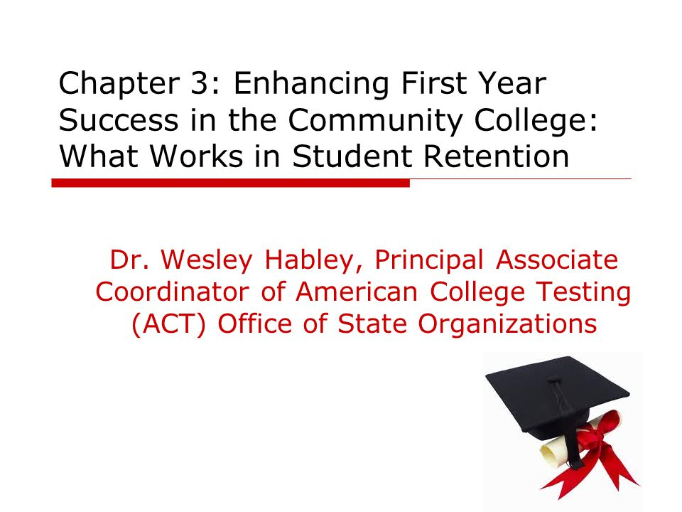Chapter 3: Enhancing First Year Success in the Community College: What Works in Student Retention Dr. Wesley Habley, Principal Associate Coordinator o