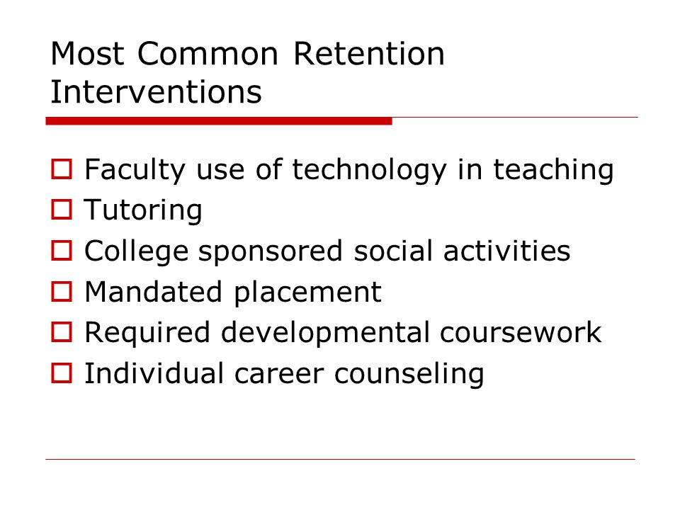 Most Common Retention Interventions  Faculty use of technology in teaching  Tutoring  College sponsored social activities  Mandated placement  Required developmental coursework  Individual career counseling