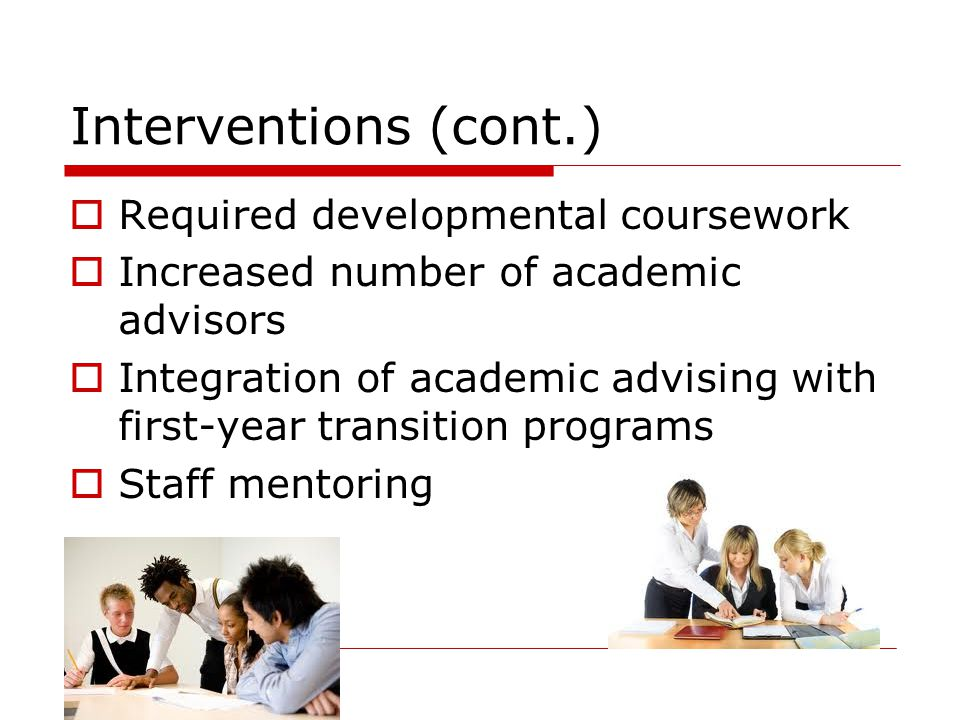 Interventions (cont.)  Required developmental coursework  Increased number of academic advisors  Integration of academic advising with first-year transition programs  Staff mentoring
