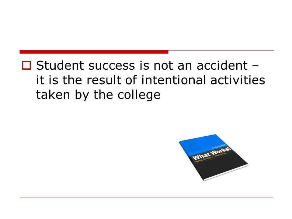  Student success is not an accident – it is the result of intentional activities taken by the college