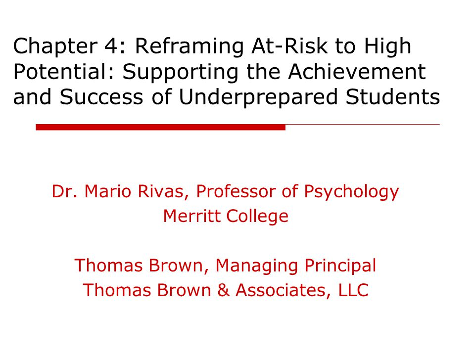 Chapter 4: Reframing At-Risk to High Potential: Supporting the Achievement and Success of Underprepared Students Dr. Mario Rivas, Professor of Psychol