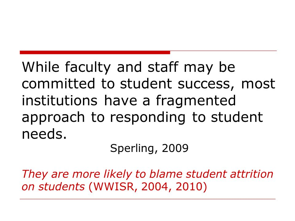 While faculty and staff may be committed to student success, most institutions have a fragmented approach to responding to student needs. Sperling, 20