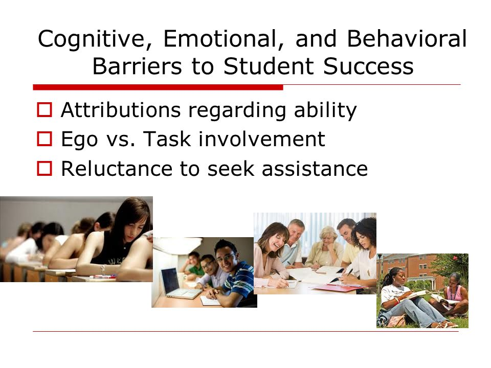 Cognitive, Emotional, and Behavioral Barriers to Student Success  Attributions regarding ability  Ego vs.