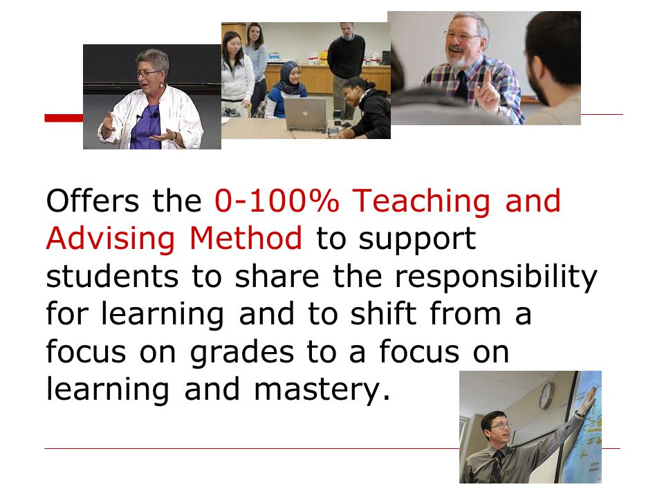 Offers the 0-100% Teaching and Advising Method to support students to share the responsibility for learning and to shift from a focus on grades to a focus on learning and mastery.