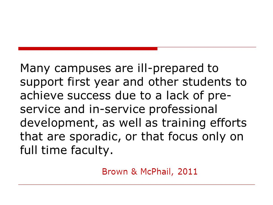 Many campuses are ill-prepared to support first year and other students to achieve success due to a lack of pre- service and in-service professional development, as well as training efforts that are sporadic, or that focus only on full time faculty.