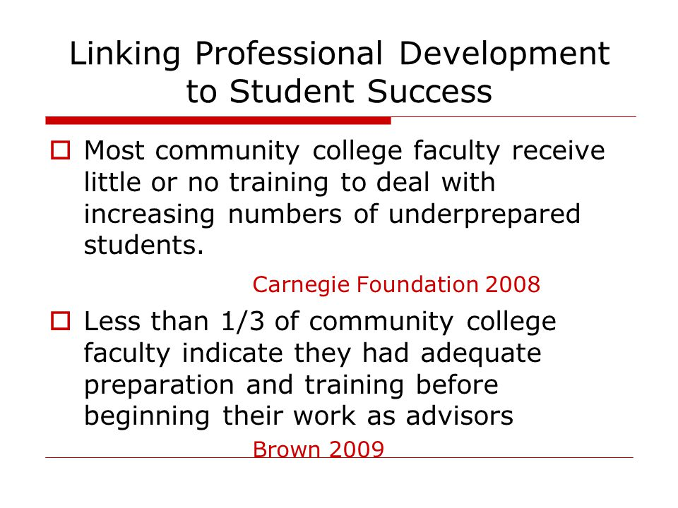 Linking Professional Development to Student Success  Most community college faculty receive little or no training to deal with increasing numbers of