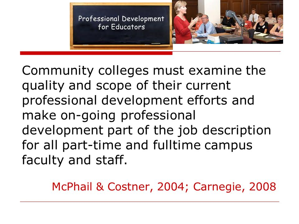 Community colleges must examine the quality and scope of their current professional development efforts and make on-going professional development part of the job description for all part-time and fulltime campus faculty and staff.