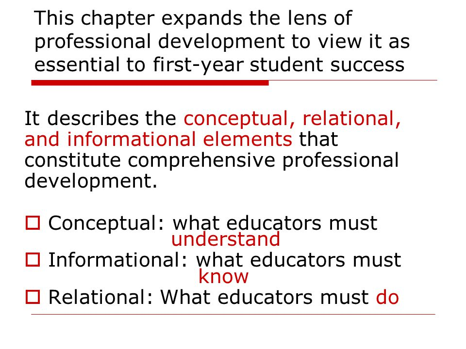 This chapter expands the lens of professional development to view it as essential to first-year student success It describes the conceptual, relational, and informational elements that constitute comprehensive professional development.