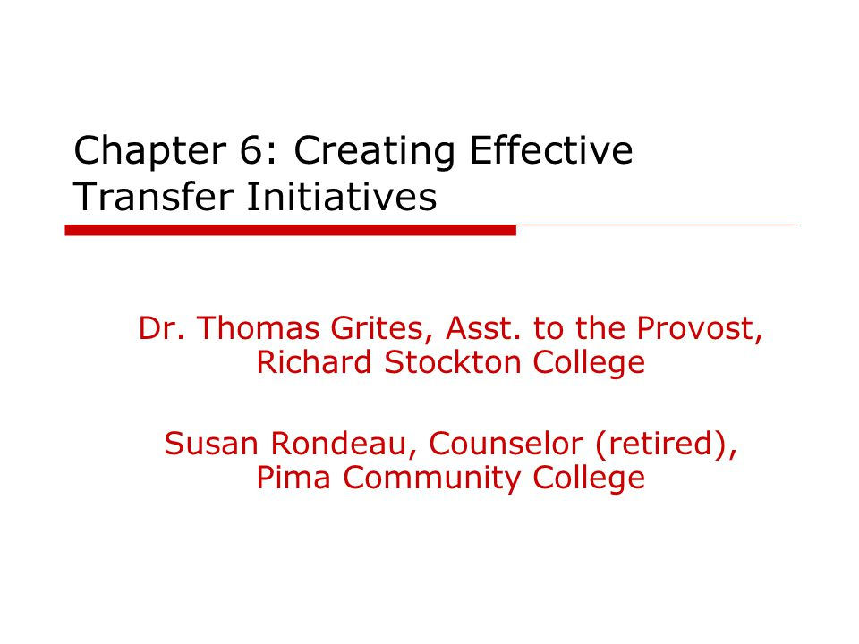 Chapter 6: Creating Effective Transfer Initiatives Dr. Thomas Grites, Asst. to the Provost, Richard Stockton College Susan Rondeau, Counselor (retired