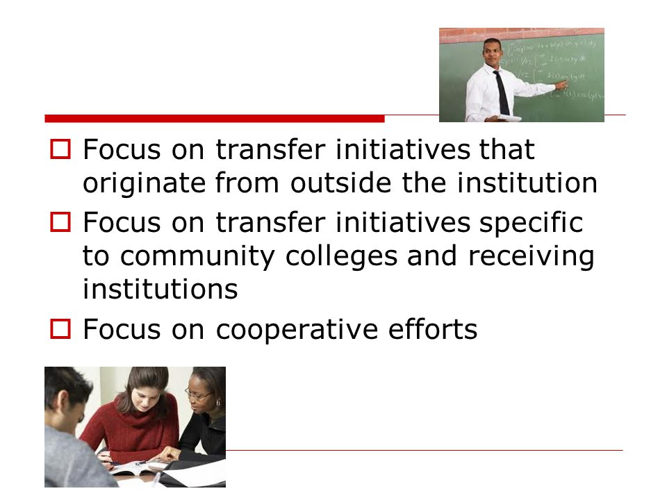  Focus on transfer initiatives that originate from outside the institution  Focus on transfer initiatives specific to community colleges and receiving institutions  Focus on cooperative efforts