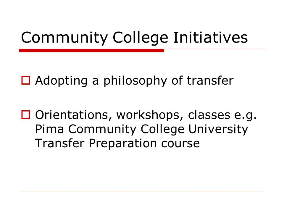 Community College Initiatives  Adopting a philosophy of transfer  Orientations, workshops, classes e.g. Pima Community College University Transfer P