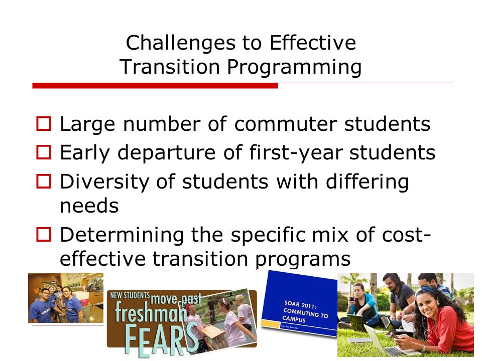 Challenges to Effective Transition Programming  Large number of commuter students  Early departure of first-year students  Diversity of students with differing needs  Determining the specific mix of cost- effective transition programs