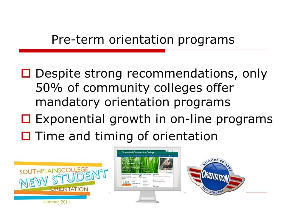 Pre-term orientation programs  Despite strong recommendations, only 50% of community colleges offer mandatory orientation programs  Exponential growth in on-line programs  Time and timing of orientation