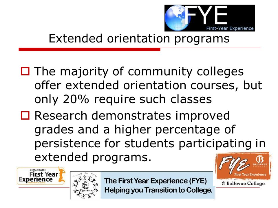 Extended orientation programs  The majority of community colleges offer extended orientation courses, but only 20% require such classes  Research demonstrates improved grades and a higher percentage of persistence for students participating in extended programs.