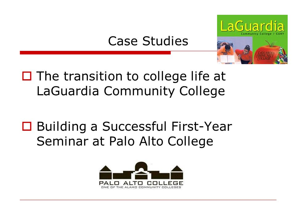 Case Studies  The transition to college life at LaGuardia Community College  Building a Successful First-Year Seminar at Palo Alto College