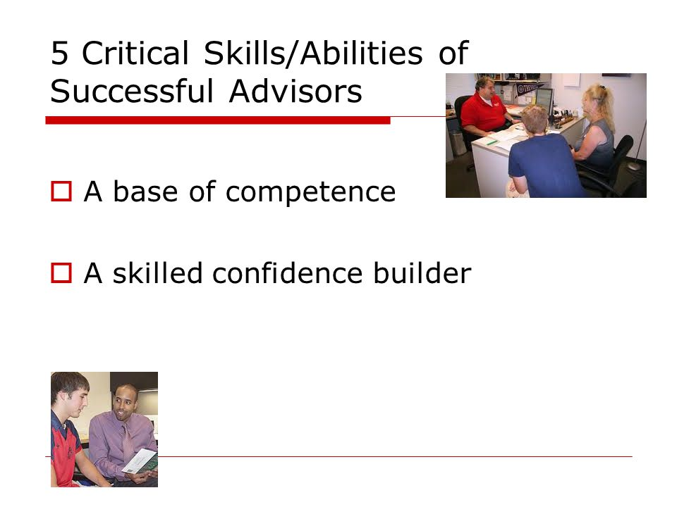 5 Critical Skills/Abilities of Successful Advisors  A base of competence  A skilled confidence builder