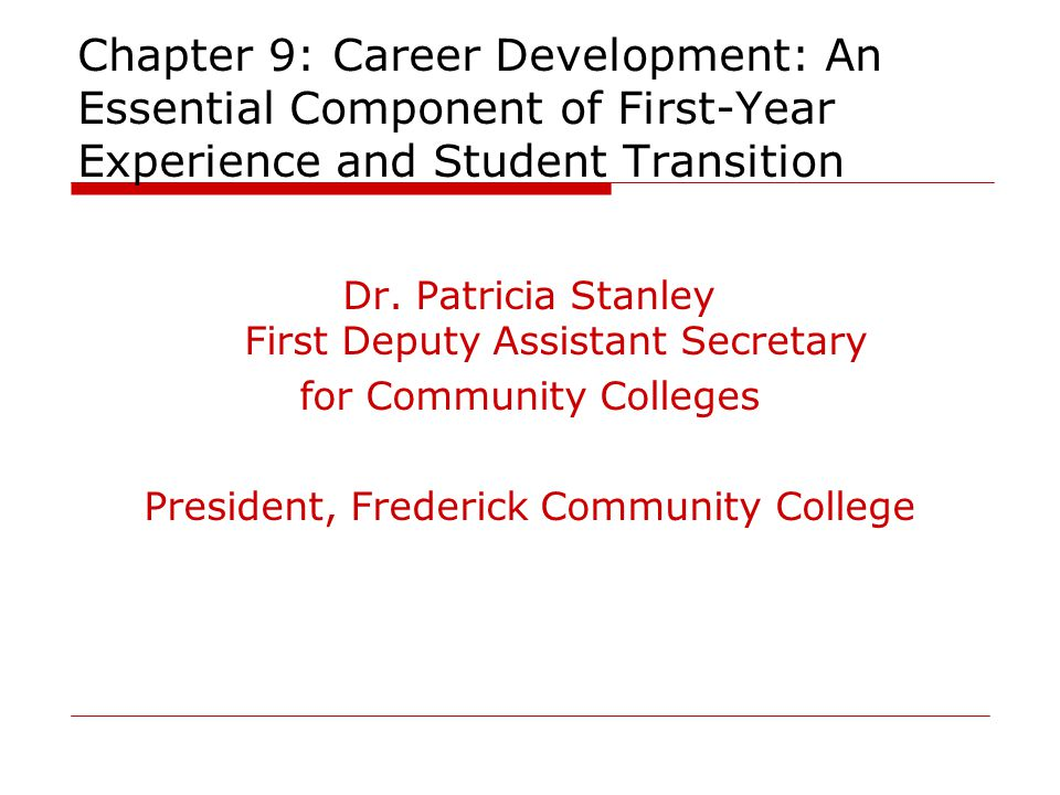 Chapter 9: Career Development: An Essential Component of First-Year Experience and Student Transition Dr. Patricia Stanley First Deputy Assistant Secr