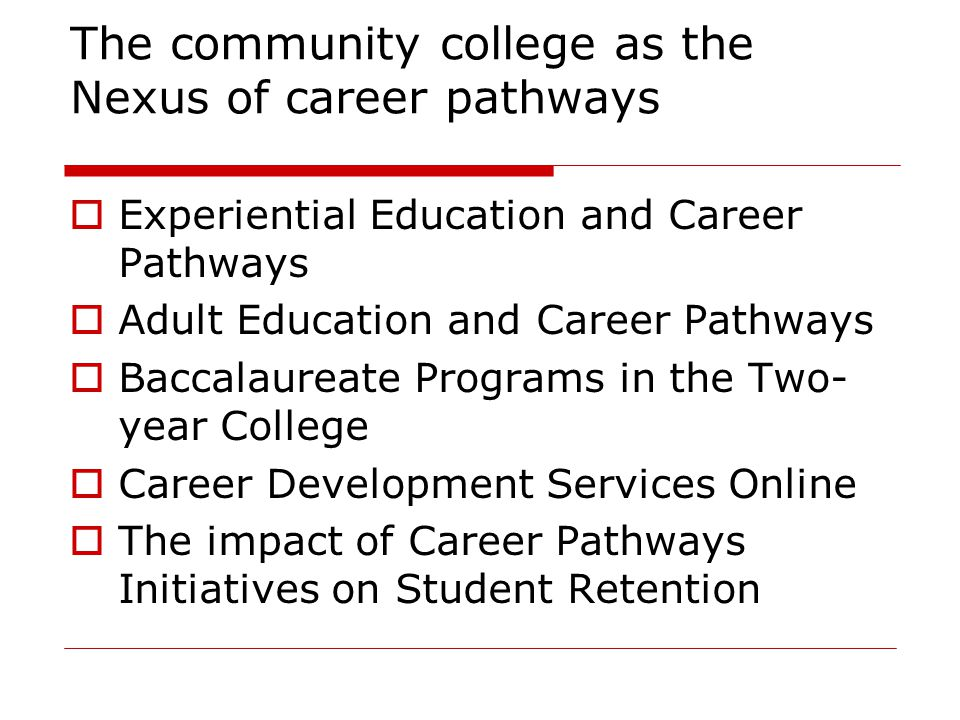 The community college as the Nexus of career pathways  Experiential Education and Career Pathways  Adult Education and Career Pathways  Baccalaurea