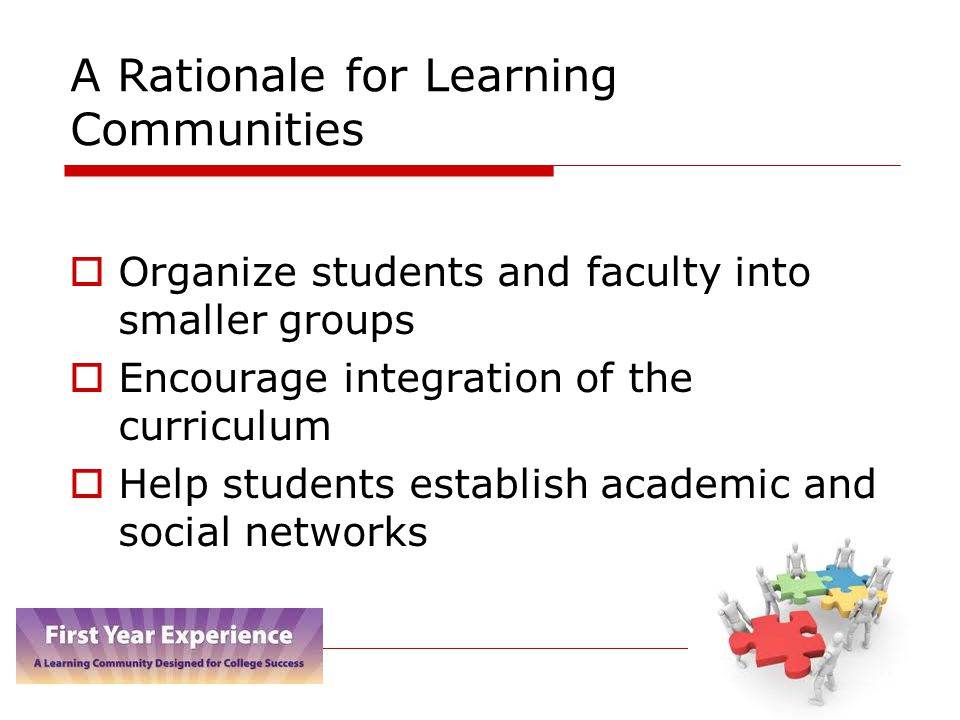 A Rationale for Learning Communities  Organize students and faculty into smaller groups  Encourage integration of the curriculum  Help students establish academic and social networks