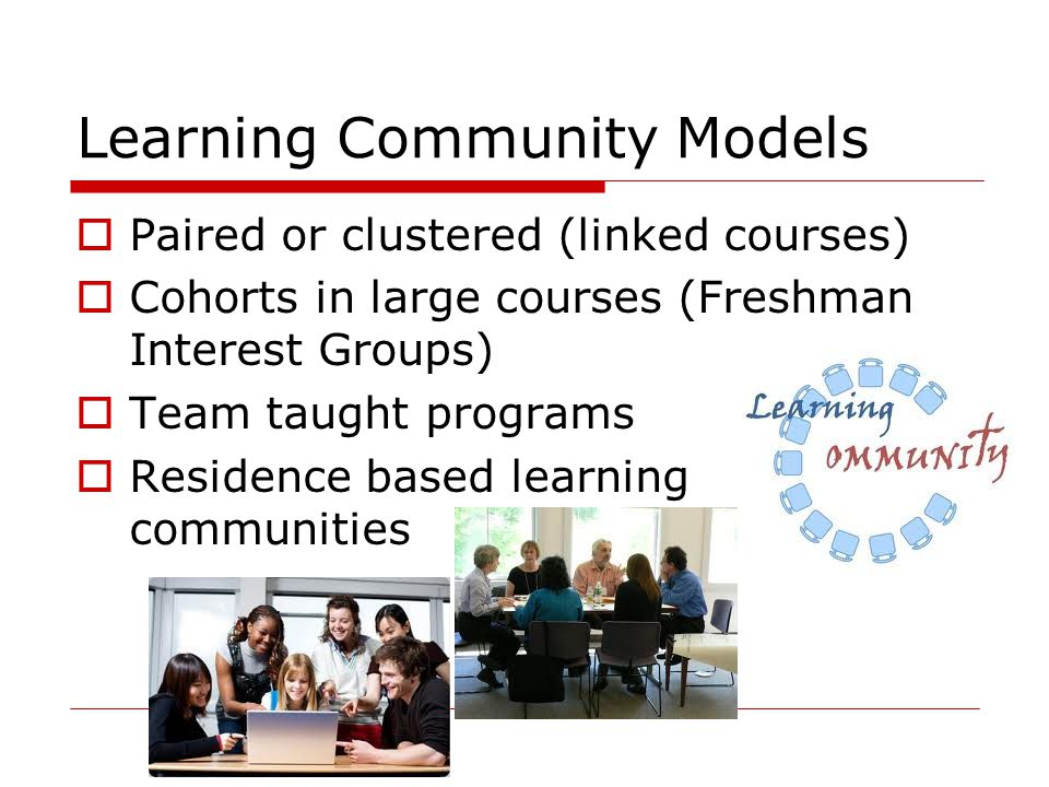 Learning Community Models  Paired or clustered (linked courses)  Cohorts in large courses (Freshman Interest Groups)  Team taught programs  Reside