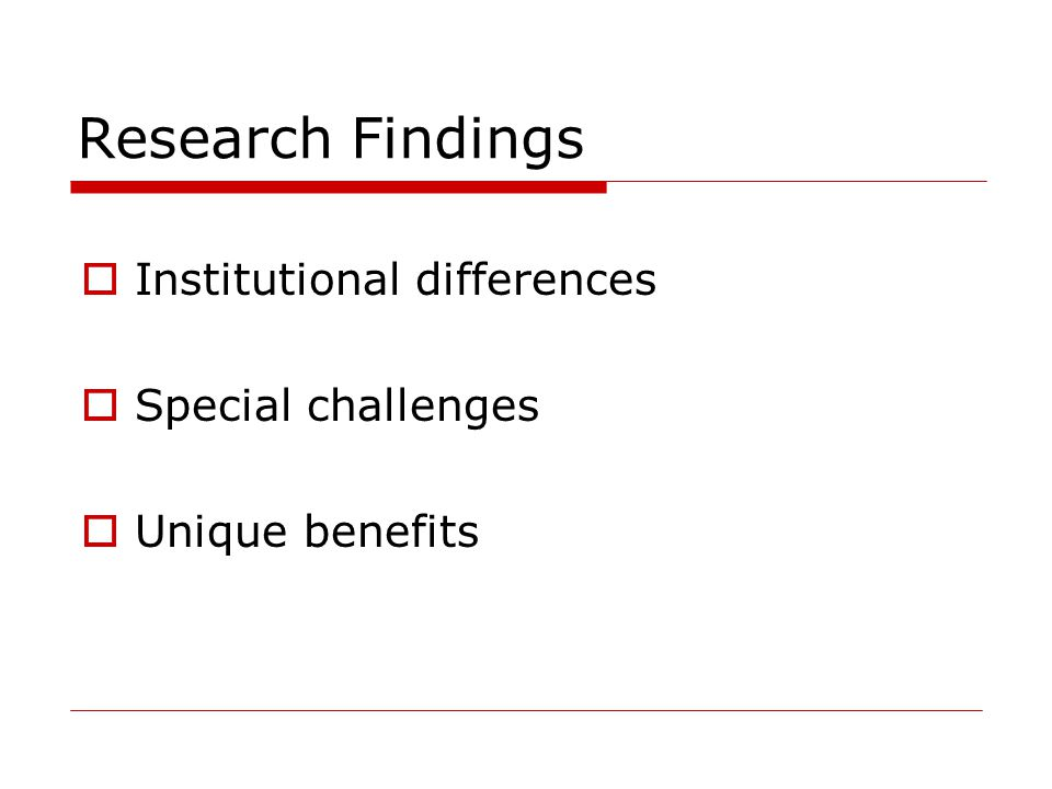 Research Findings  Institutional differences  Special challenges  Unique benefits