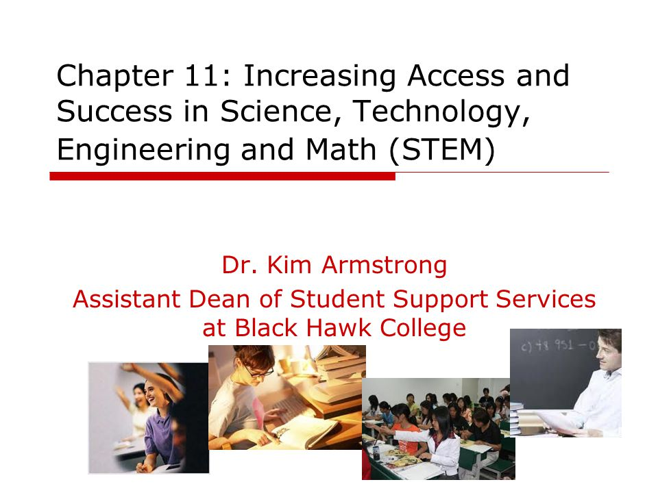 Chapter 11: Increasing Access and Success in Science, Technology, Engineering and Math (STEM) Dr. Kim Armstrong Assistant Dean of Student Support Serv