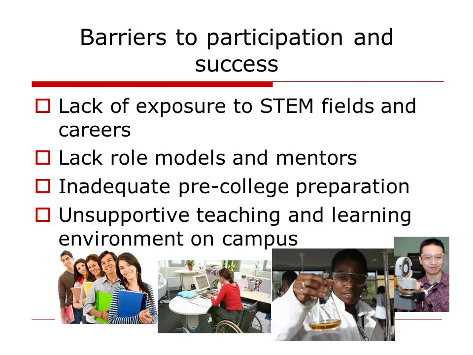 Barriers to participation and success  Lack of exposure to STEM fields and careers  Lack role models and mentors  Inadequate pre-college preparatio