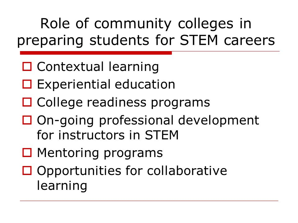 Role of community colleges in preparing students for STEM careers  Contextual learning  Experiential education  College readiness programs  On-going professional development for instructors in STEM  Mentoring programs  Opportunities for collaborative learning