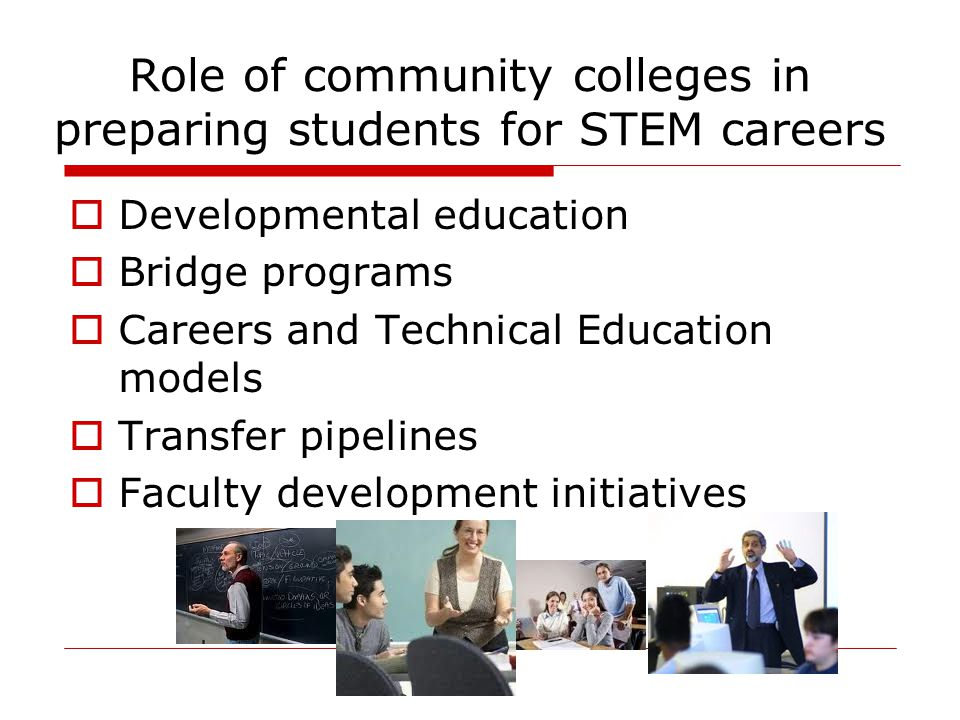 Role of community colleges in preparing students for STEM careers  Developmental education  Bridge programs  Careers and Technical Education models  Transfer pipelines  Faculty development initiatives