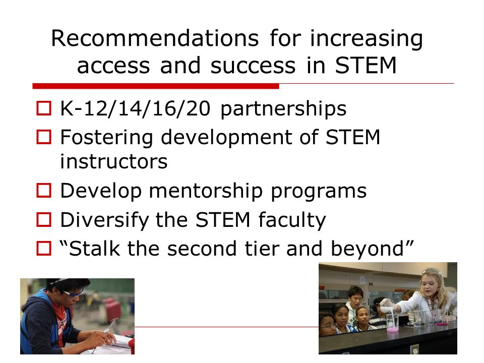 Recommendations for increasing access and success in STEM  K-12/14/16/20 partnerships  Fostering development of STEM instructors  Develop mentorship programs  Diversify the STEM faculty  Stalk the second tier and beyond
