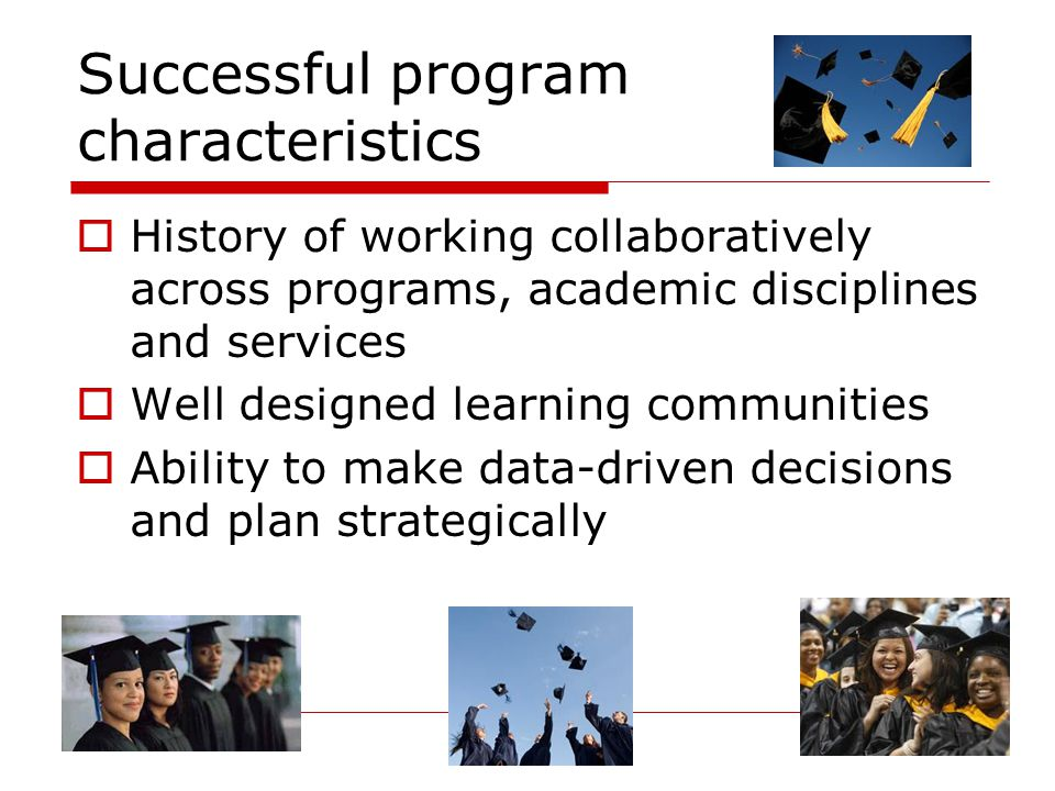Successful program characteristics  History of working collaboratively across programs, academic disciplines and services  Well designed learning communities  Ability to make data-driven decisions and plan strategically