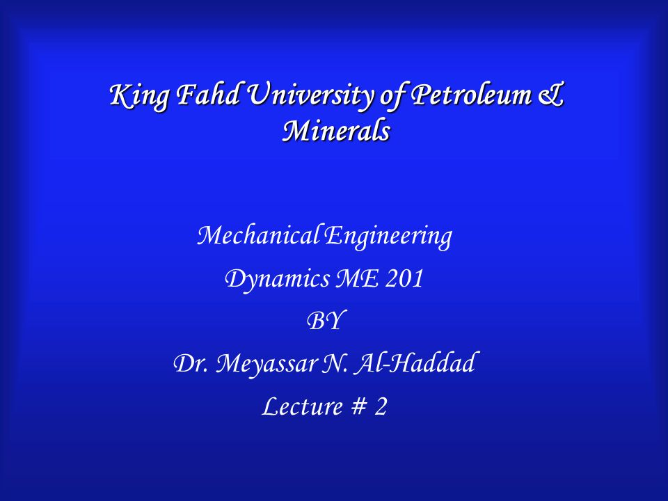 King Fahd University of Petroleum & Minerals Mechanical Engineering Dynamics ME 201 BY Dr.