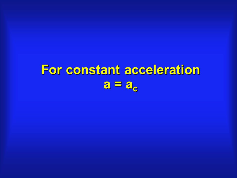 For constant acceleration a = a c