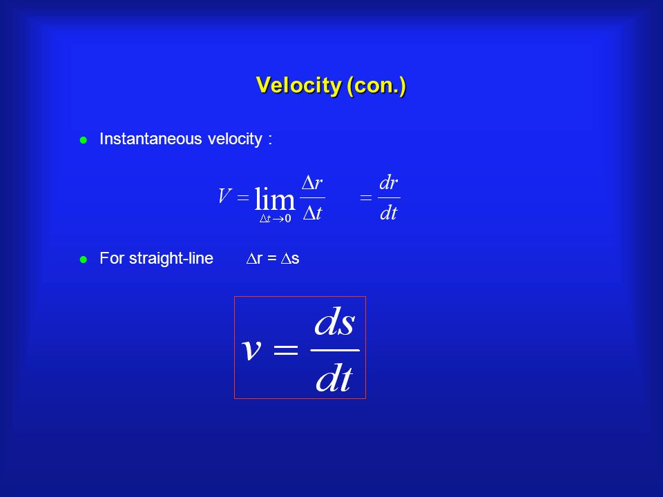 Velocity (con.) l Instantaneous velocity : For straight-line  r =  s