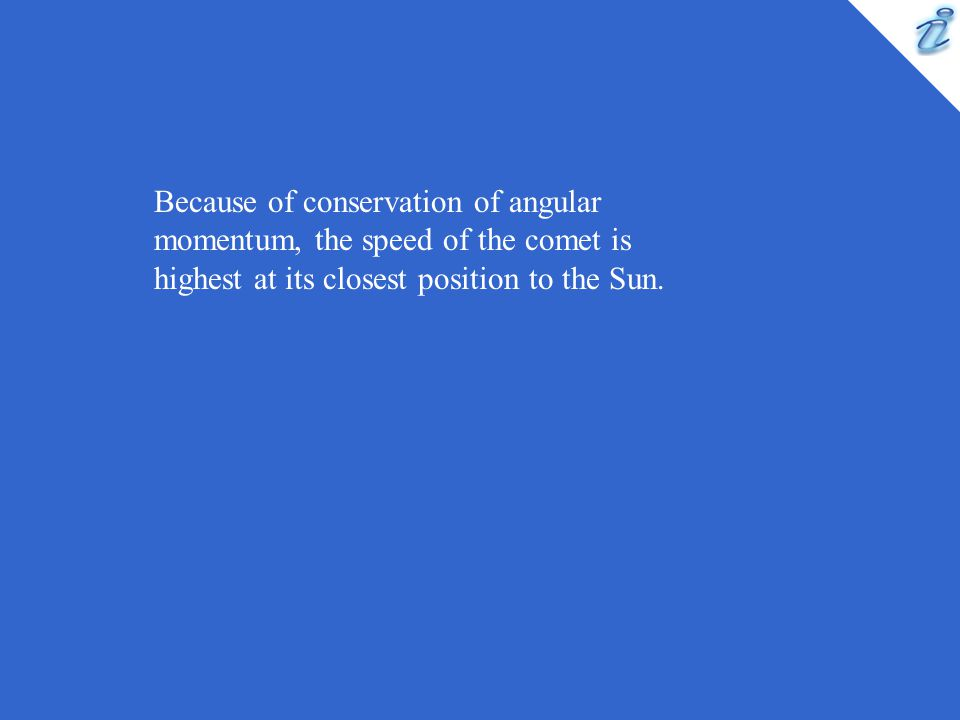 Because of conservation of angular momentum, the speed of the comet is highest at its closest position to the Sun.