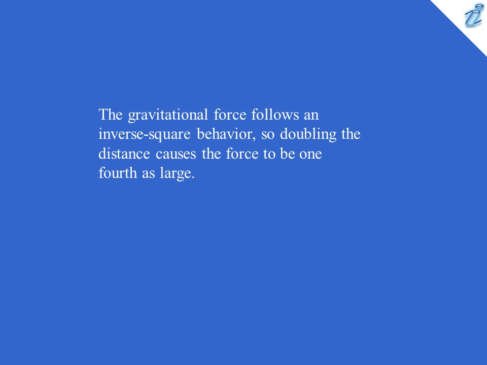 The gravitational force follows an inverse-square behavior, so doubling the distance causes the force to be one fourth as large.