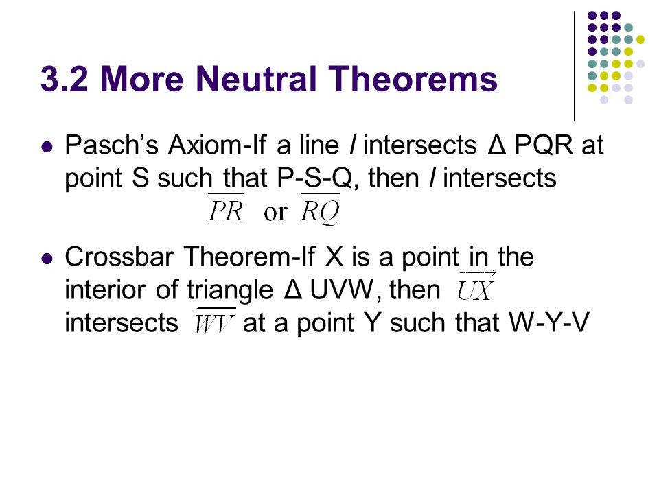 3.2 More Neutral Theorems Pasch's Axiom-If a line l intersects Δ PQR at point S such that P-S-Q, then l intersects Crossbar Theorem-If X is a point in