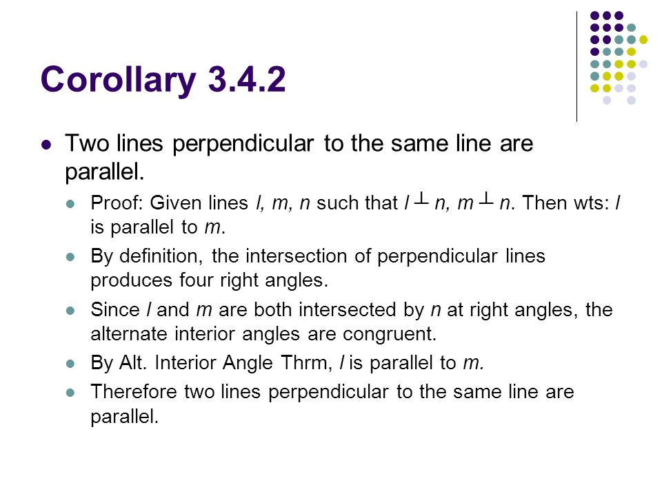 Corollary 3.4.2 Two lines perpendicular to the same line are parallel. Proof: Given lines l, m, n such that l ┴ n, m ┴ n. Then wts: l is parallel to m