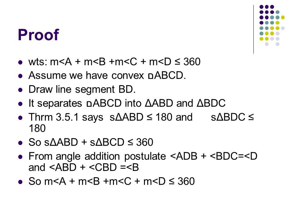 Proof wts: m<A + m<B +m<C + m<D ≤ 360 Assume we have convex םABCD. Draw line segment BD. It separates םABCD into ΔABD and ΔBDC Thrm 3.5.1 says sΔABD ≤