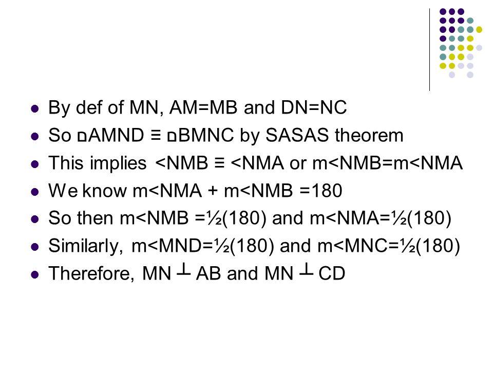By def of MN, AM=MB and DN=NC So םAMND ≡ םBMNC by SASAS theorem This implies <NMB ≡ <NMA or m<NMB=m<NMA We know m<NMA + m<NMB =180 So then m<NMB =½(18