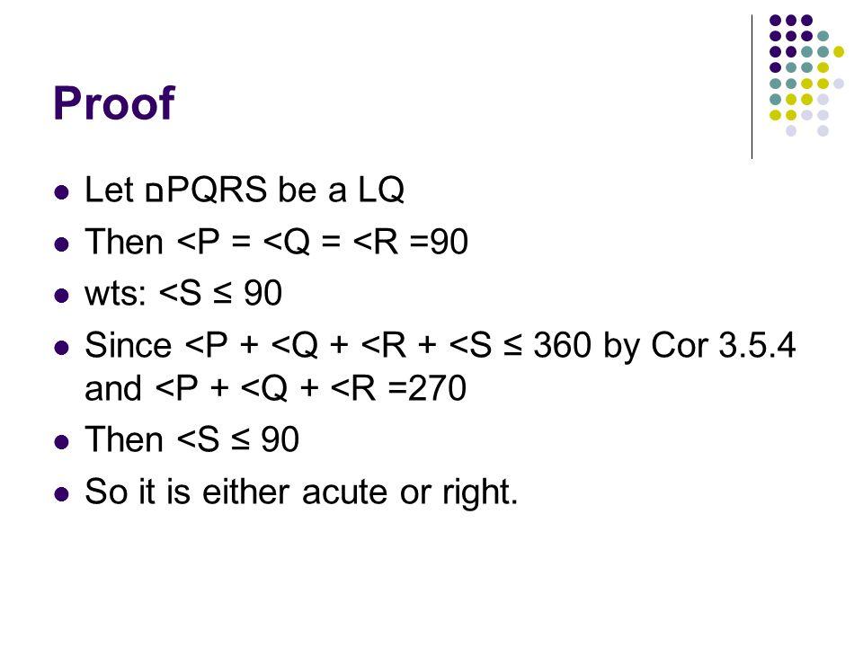 Proof Let םPQRS be a LQ Then <P = <Q = <R =90 wts: <S ≤ 90 Since <P + <Q + <R + <S ≤ 360 by Cor 3.5.4 and <P + <Q + <R =270 Then <S ≤ 90 So it is eith