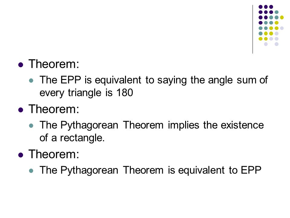Theorem: The EPP is equivalent to saying the angle sum of every triangle is 180 Theorem: The Pythagorean Theorem implies the existence of a rectangle.