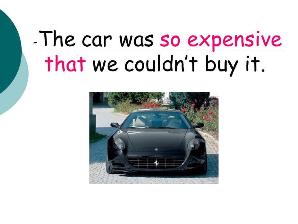 -It was such an expensive car that we couldn't buy it.