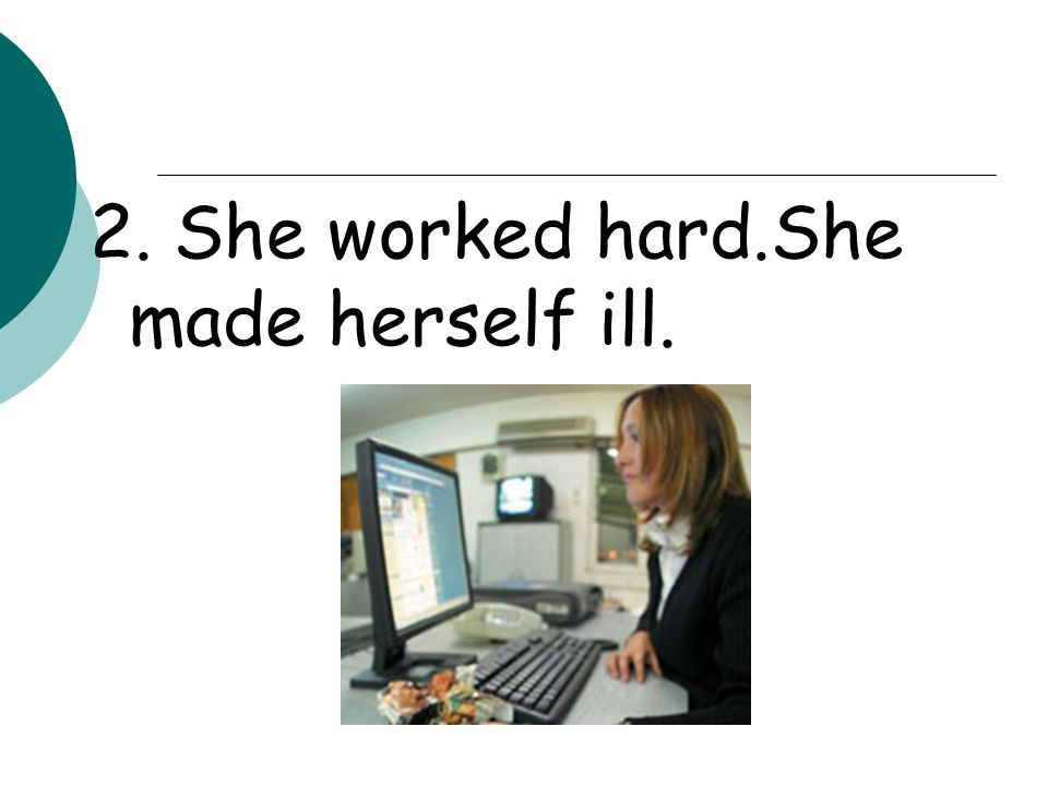 -She worked so hard that she made herself ill.