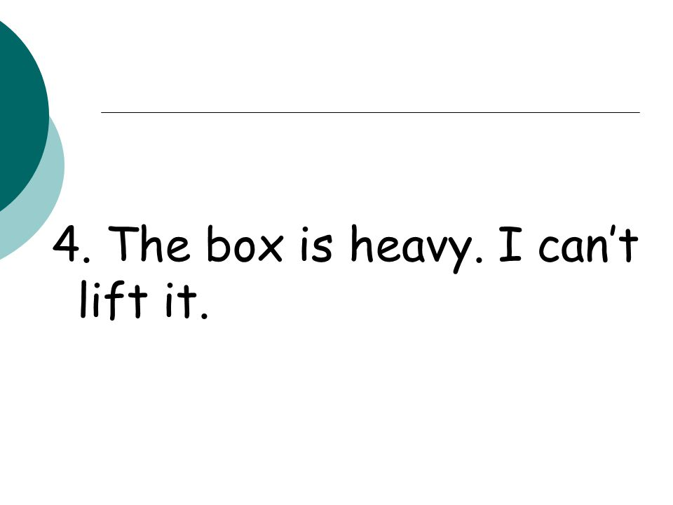 -The box is so heavy that I can't lift it.