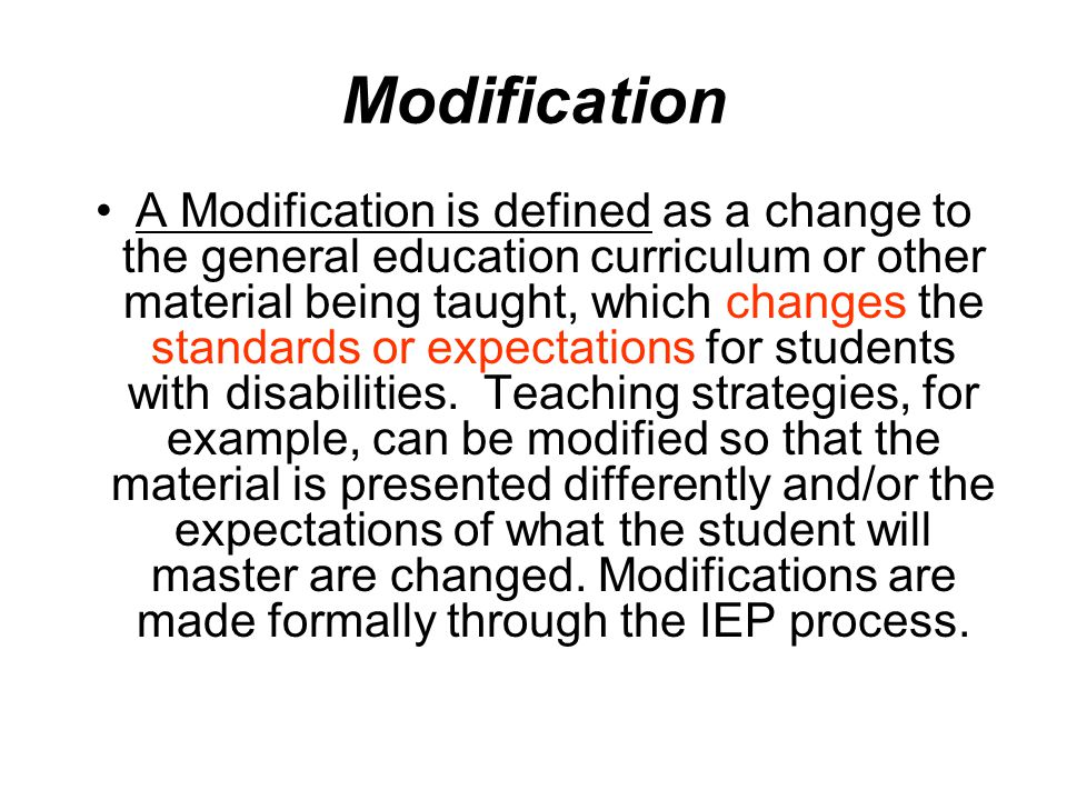 Modification A Modification is defined as a change to the general education curriculum or other material being taught, which changes the standards or expectations for students with disabilities.