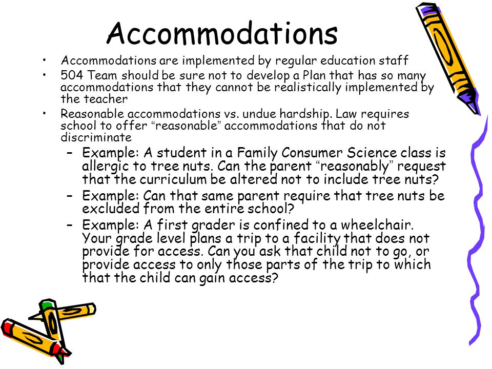 Accommodations Accommodations are implemented by regular education staff 504 Team should be sure not to develop a Plan that has so many accommodations that they cannot be realistically implemented by the teacher Reasonable accommodations vs.