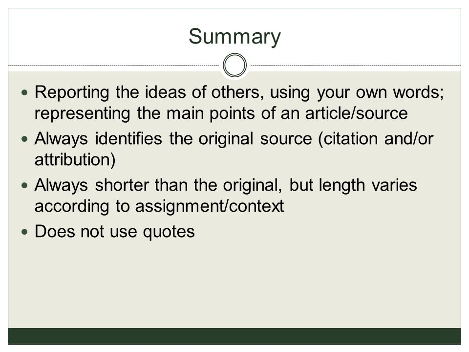 Summary Reporting the ideas of others, using your own words; representing the main points of an article/source Always identifies the original source (