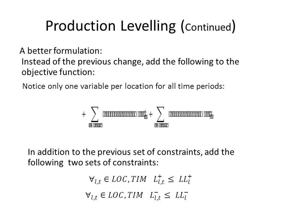 A better formulation: Production Levelling ( Continued ) Instead of the previous change, add the following to the objective function: Notice only one